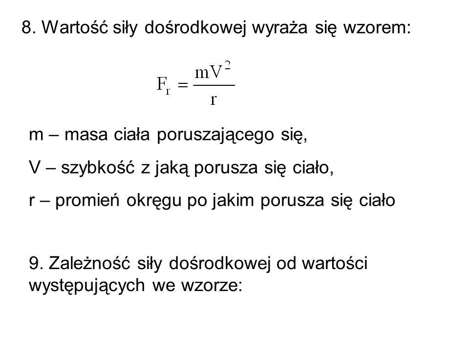 8. Wartość siły dośrodkowej wyraża się wzorem: m – masa ciała poruszającego się, V – szybkość z jaką porusza się ciało, r – promień okręgu po jakim po