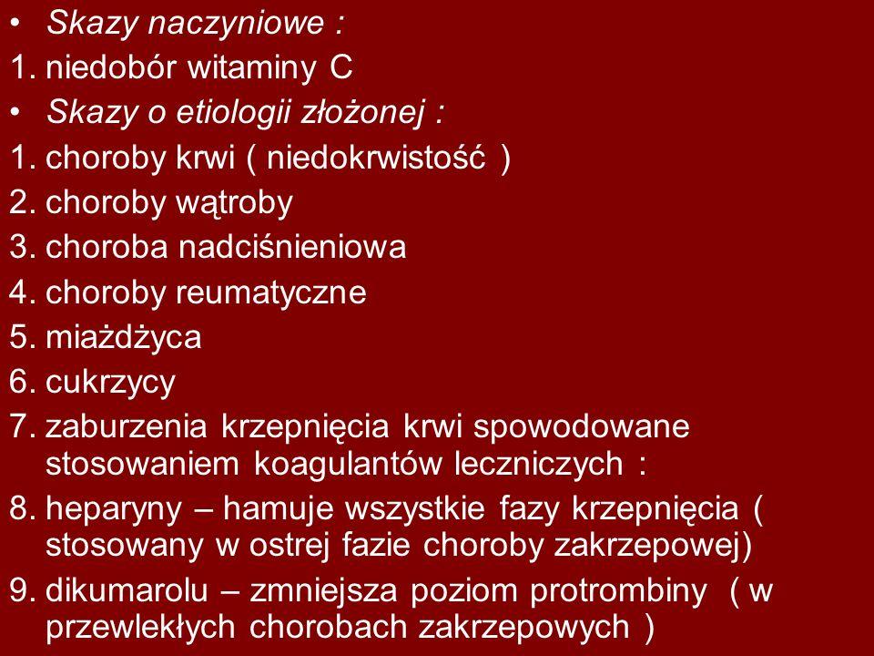 Skazy naczyniowe : 1.niedobór witaminy C Skazy o etiologii złożonej : 1.choroby krwi ( niedokrwistość ) 2.choroby wątroby 3.choroba nadciśnieniowa 4.c