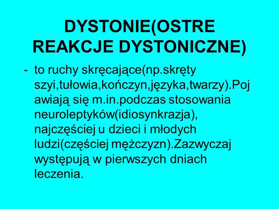 DYSTONIE(OSTRE REAKCJE DYSTONICZNE) -to ruchy skręcające(np.skręty szyi,tułowia,kończyn,języka,twarzy).Poj awiają się m.in.podczas stosowania neurolep