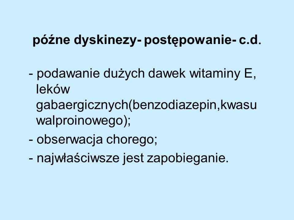 późne dyskinezy- postępowanie- c.d. - podawanie dużych dawek witaminy E, leków gabaergicznych(benzodiazepin,kwasu walproinowego); - obserwacja chorego