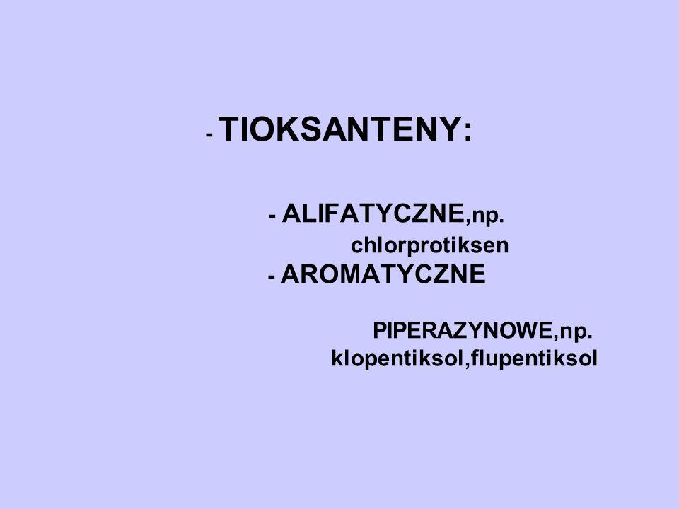 - TIOKSANTENY: - ALIFATYCZNE,np. chlorprotiksen - AROMATYCZNE PIPERAZYNOWE,np. klopentiksol,flupentiksol l