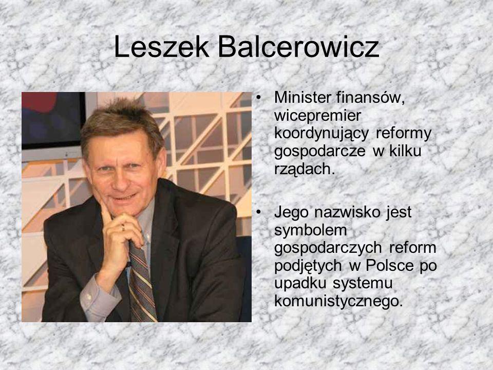 Leszek Balcerowicz Minister finansów, wicepremier koordynujący reformy gospodarcze w kilku rządach. Jego nazwisko jest symbolem gospodarczych reform p