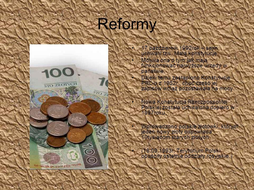 Reformy 17 październik 1992rok – sejm uchwalił tzw. Małą konstytucję. Mówiła ona o tym jak mają funkcjonować najwyższe urzędy w państwie. Dzięki temu