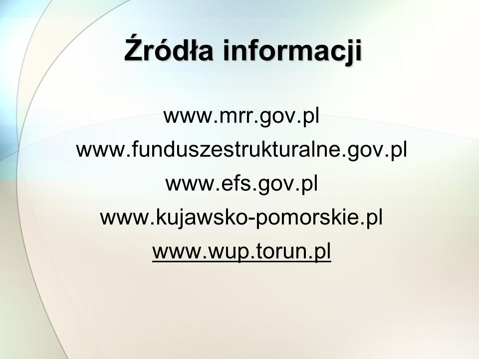 Źródła informacji www.mrr.gov.pl www.funduszestrukturalne.gov.pl www.efs.gov.pl www.kujawsko-pomorskie.pl www.wup.torun.pl