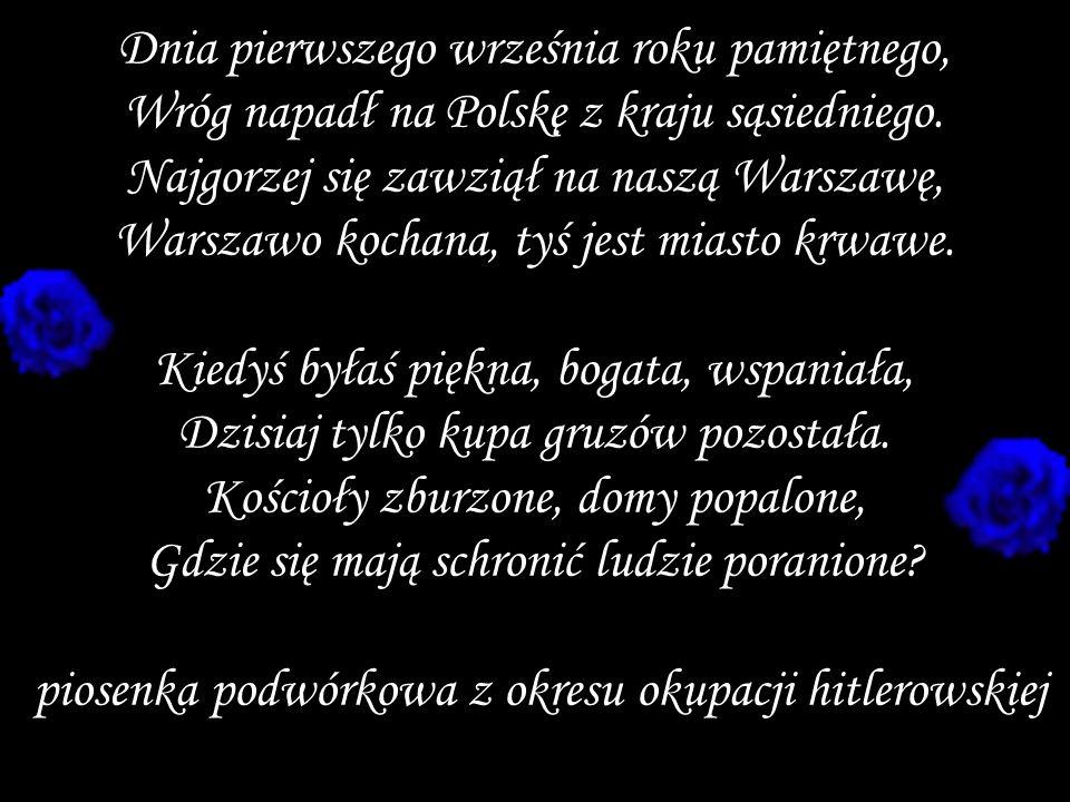 Dnia pierwszego września roku pamiętnego, Wróg napadł na Polskę z kraju sąsiedniego. Najgorzej się zawziął na naszą Warszawę, Warszawo kochana, tyś je