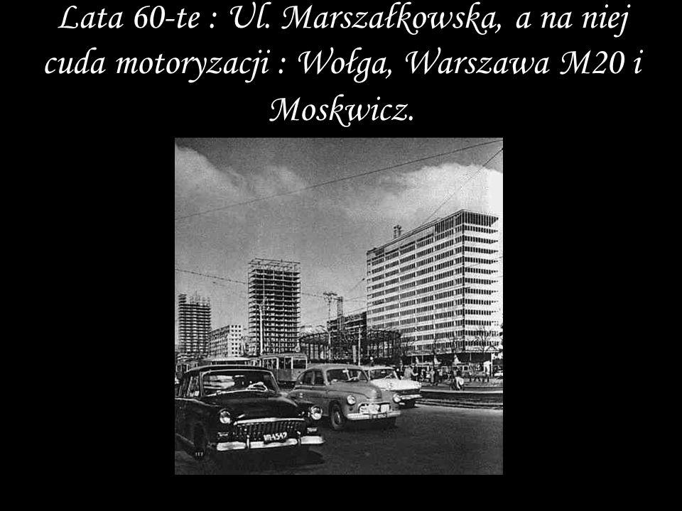 Lata 60-te : Ul. Marszałkowska, a na niej cuda motoryzacji : Wołga, Warszawa M20 i Moskwicz.