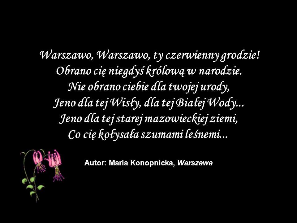 Warszawo, Warszawo, ty czerwienny grodzie! Obrano cię niegdyś królową w narodzie. Nie obrano ciebie dla twojej urody, Jeno dla tej Wisły, dla tej Biał