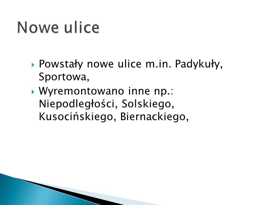 Powstały nowe ulice m.in. Padykuły, Sportowa, Wyremontowano inne np.: Niepodległości, Solskiego, Kusocińskiego, Biernackiego,