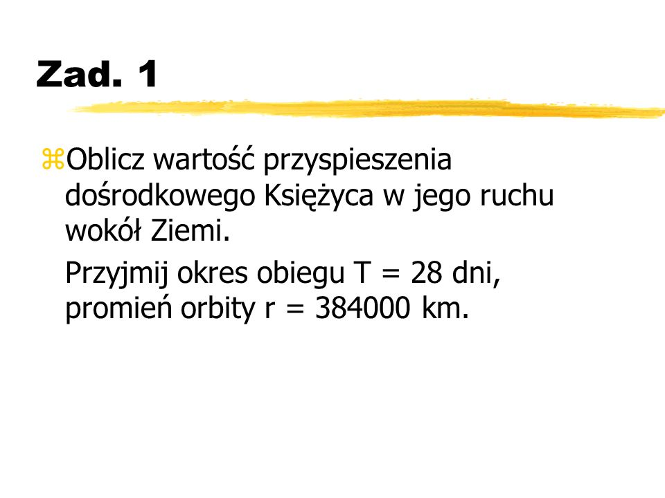 Zad. 1 zOblicz wartość przyspieszenia dośrodkowego Księżyca w jego ruchu wokół Ziemi. Przyjmij okres obiegu T = 28 dni, promień orbity r = 384000 km.