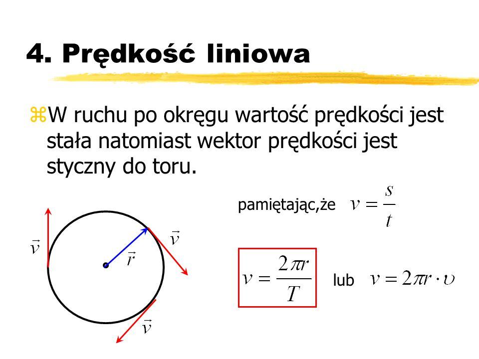 4. Prędkość liniowa zW ruchu po okręgu wartość prędkości jest stała natomiast wektor prędkości jest styczny do toru. pamiętając,że lub