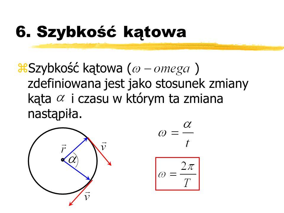 6. Szybkość kątowa zSzybkość kątowa ( ) zdefiniowana jest jako stosunek zmiany kąta i czasu w którym ta zmiana nastąpiła.