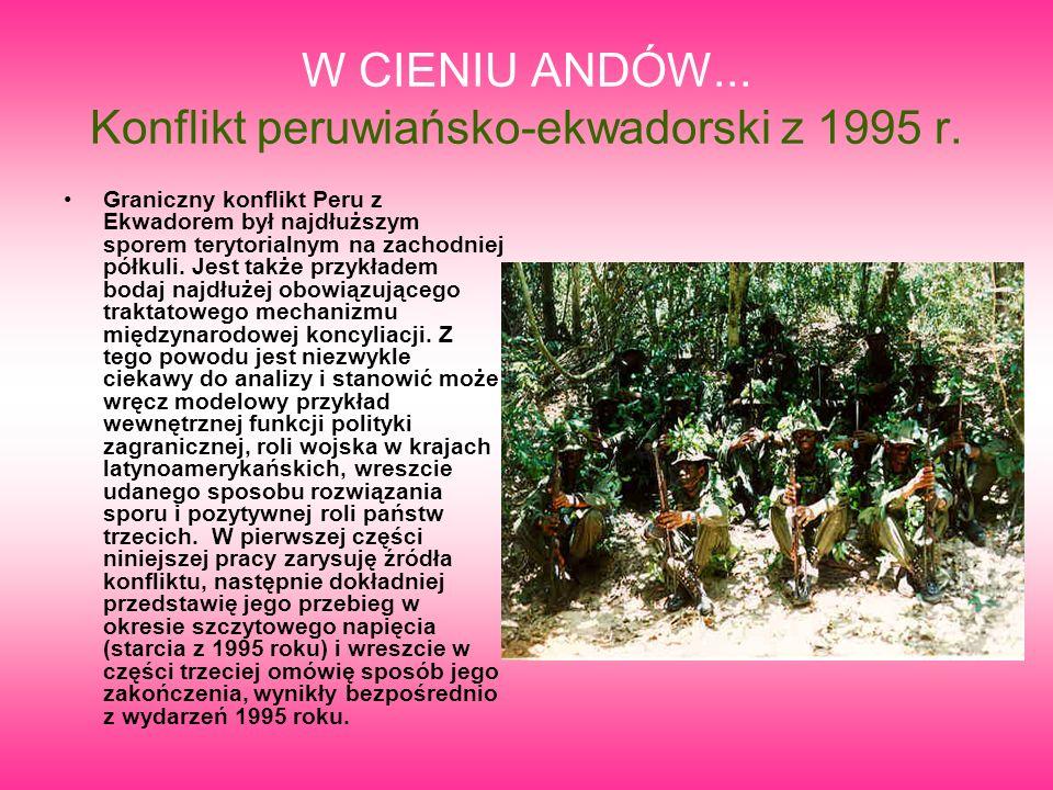 W CIENIU ANDÓW... Konflikt peruwiańsko-ekwadorski z 1995 r. Graniczny konflikt Peru z Ekwadorem był najdłuższym sporem terytorialnym na zachodniej pół