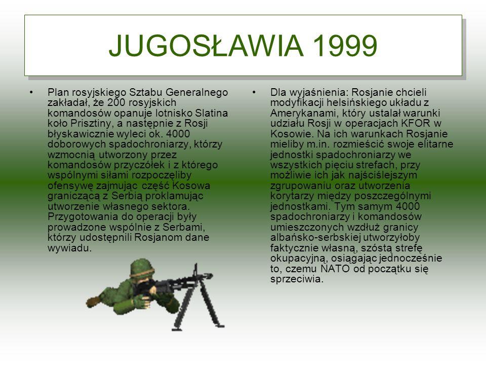 JUGOSŁAWIA 1999 Plan rosyjskiego Sztabu Generalnego zakładał, że 200 rosyjskich komandosów opanuje lotnisko Slatina koło Prisztiny, a następnie z Rosj