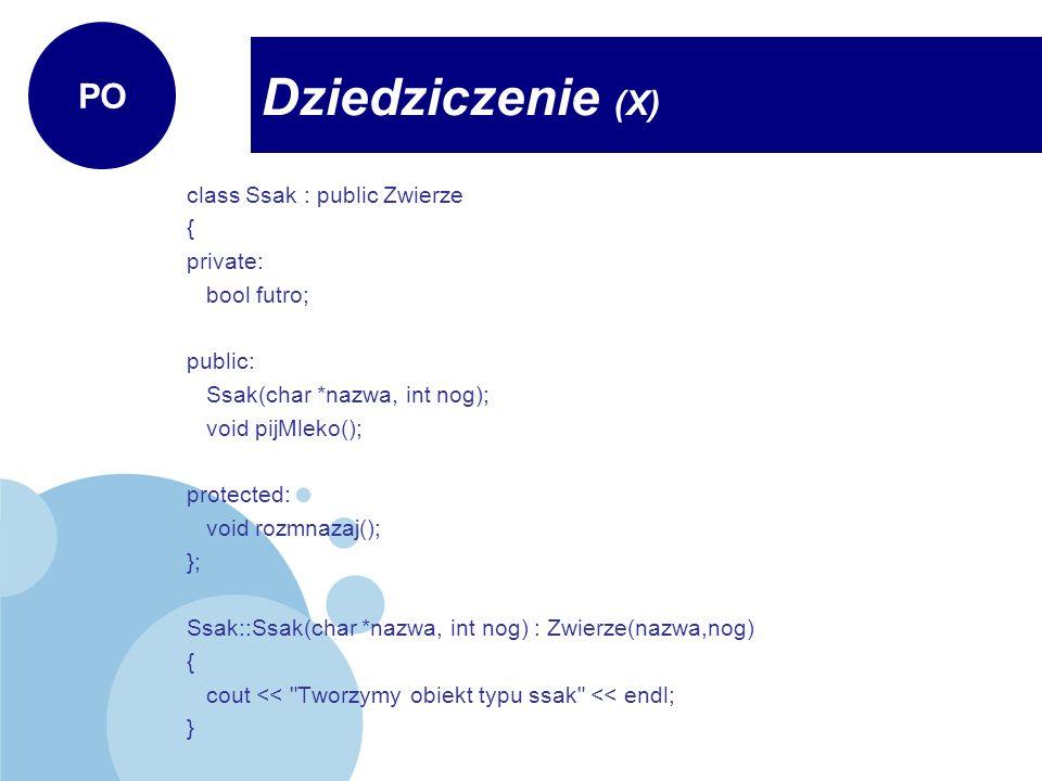 class Ssak : public Zwierze { private: bool futro; public: Ssak(char *nazwa, int nog); void pijMleko(); protected: void rozmnazaj(); }; Ssak::Ssak(char *nazwa, int nog) : Zwierze(nazwa,nog) { cout << Tworzymy obiekt typu ssak << endl; } Dziedziczenie (X) PO