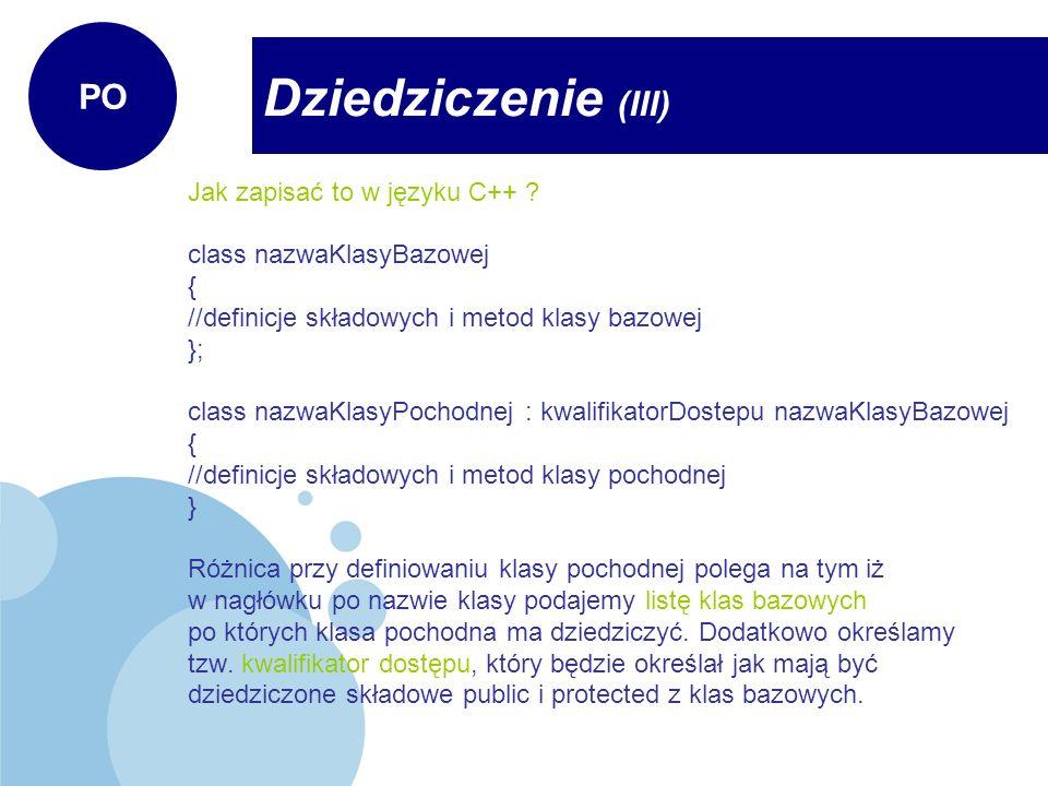 class Pies2 : public Ssak, protected WaleczneSerce { private: char rodzajSiersci[20]; public: Pies2(char *nazwa, int nog); void rozmnazanie() { rozmnazaj(); } }; Pies2::Pies2(char *nazwa, int nog) : Ssak(nazwa,nog) { cout << Tworzymy obiekt typu pies2 << endl; } Dziedziczenie (XIV) PO