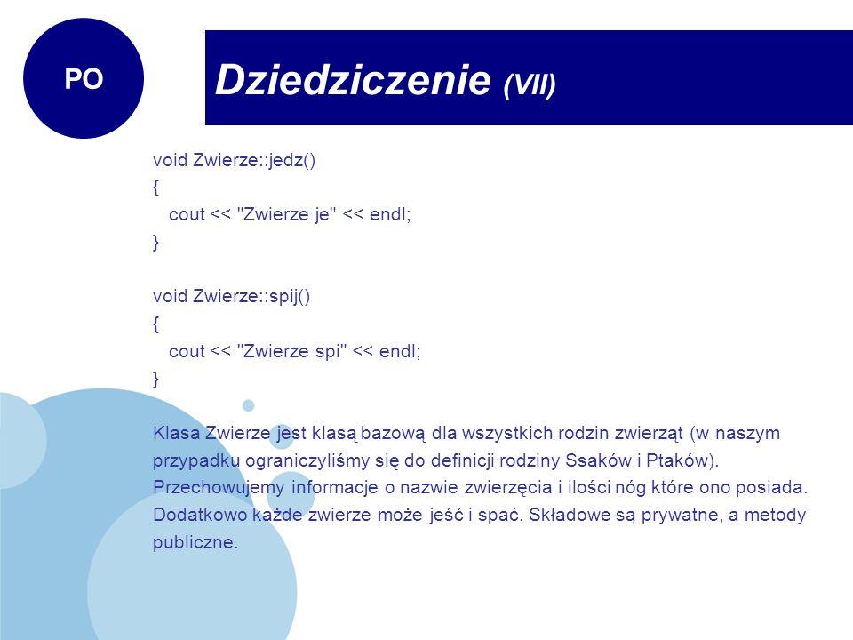 Pies2 pies2( jamnik ,4); //pies2.szukaj(); //nie da sie poniewaz te metody zostaly odziedziczone //pies2.poluj(); //jako protected cout << Ten pies nie ma walecznego serca <<endl; cout << *** << endl; getch(); Orzel orzel( bielik ,2); orzel.jedz();//metody jedz i spij z klasy Zwierze orzel.spij(); orzel.lec();//metody lec i spiewaj z klasy Ptak orzel.spiewaj(); orzel.szukaj();//metody szukaj i poluj z klasy WaleczneSerce orzel.poluj(); cout << *** << endl; getch(); return 0; } Dziedziczenie (XVIII) PO