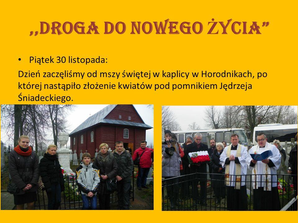 ,,Droga do nowego Ż ycia Piątek 30 listopada: Dzień zaczęliśmy od mszy świętej w kaplicy w Horodnikach, po której nastąpiło złożenie kwiatów pod pomnikiem Jędrzeja Śniadeckiego.