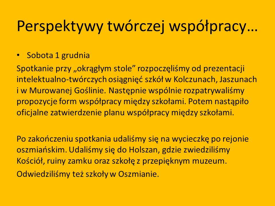 Perspektywy twórczej współpracy… Sobota 1 grudnia Spotkanie przy okrągłym stole rozpoczęliśmy od prezentacji intelektualno-twórczych osiągnięć szkół w Kolczunach, Jaszunach i w Murowanej Goślinie.