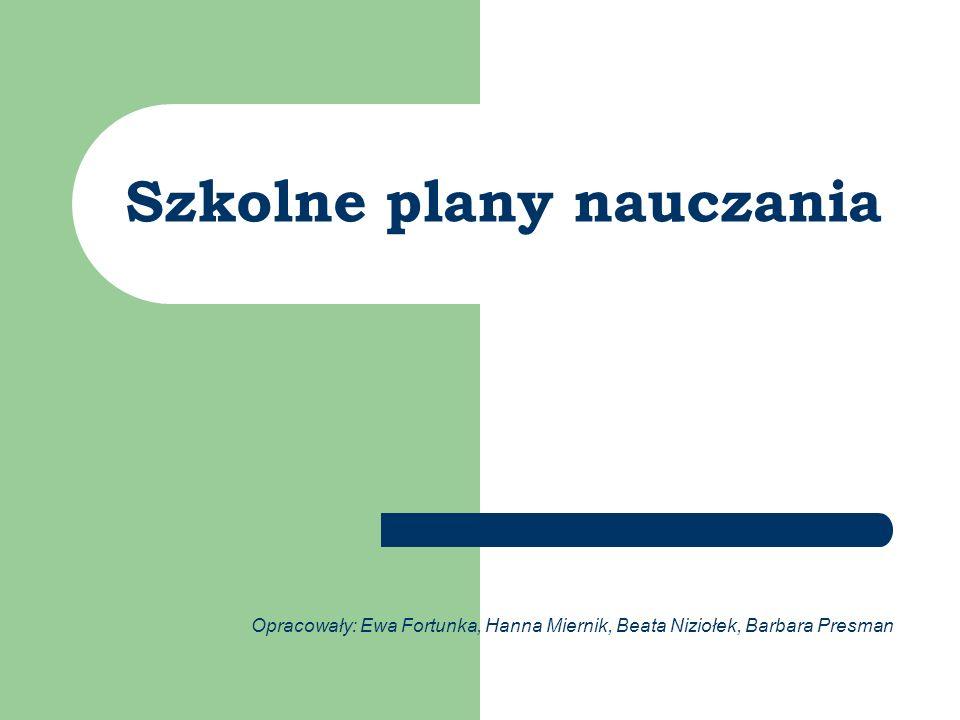 Szkolne plany nauczania Opracowały: Ewa Fortunka, Hanna Miernik, Beata Niziołek, Barbara Presman