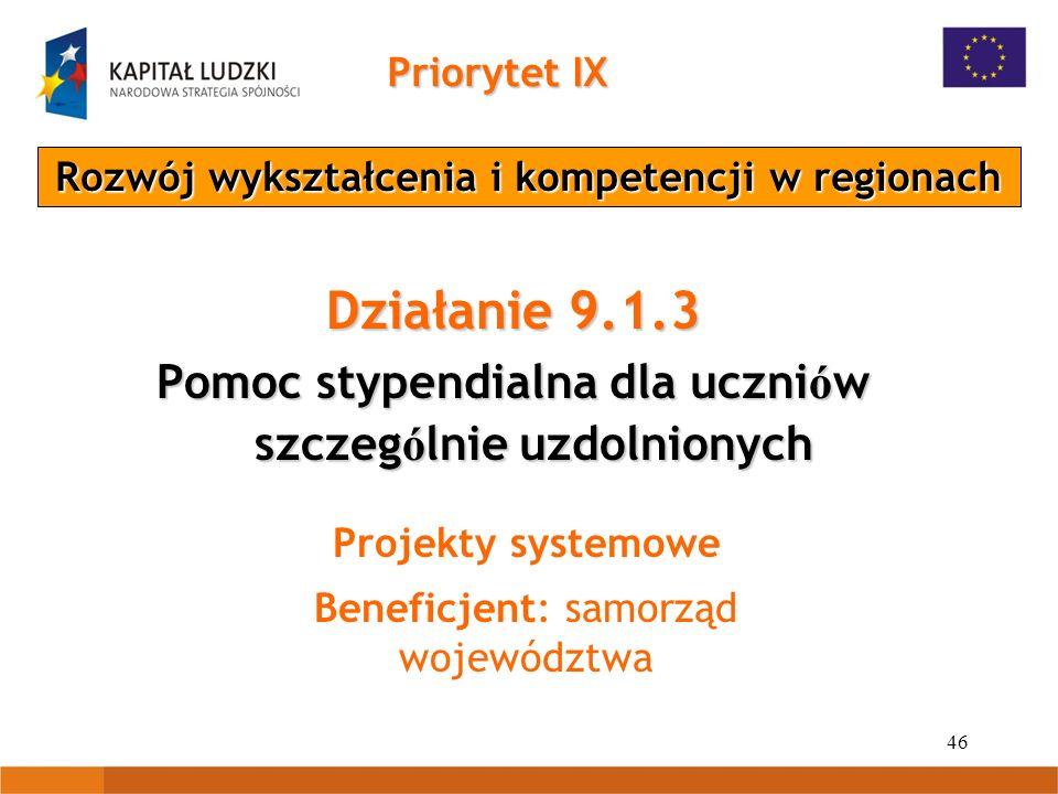 46 Priorytet IX Rozwój wykształcenia i kompetencji w regionach Działanie 9.1.3 Pomoc stypendialna dla uczni ó w szczeg ó lnie uzdolnionych Projekty systemowe Beneficjent: samorząd województwa