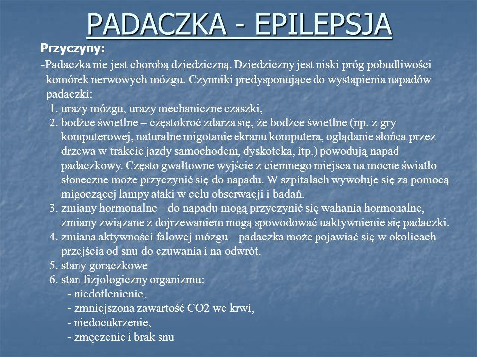 PADACZKA - EPILEPSJA Przyczyny: - Padaczka nie jest chorobą dziedziczną. Dziedziczny jest niski próg pobudliwości komórek nerwowych mózgu. Czynniki pr
