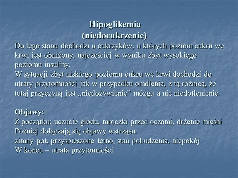 Hipoglikemia (niedocukrzenie) Do tego stanu dochodzi u cukrzyków, u których poziom cukru we krwi jest obniżony, najczęściej w wyniku zbyt wysokiego po