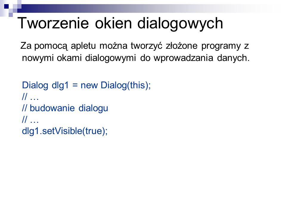 Tworzenie okien dialogowych Za pomocą apletu można tworzyć złożone programy z nowymi okami dialogowymi do wprowadzania danych. Dialog dlg1 = new Dialo
