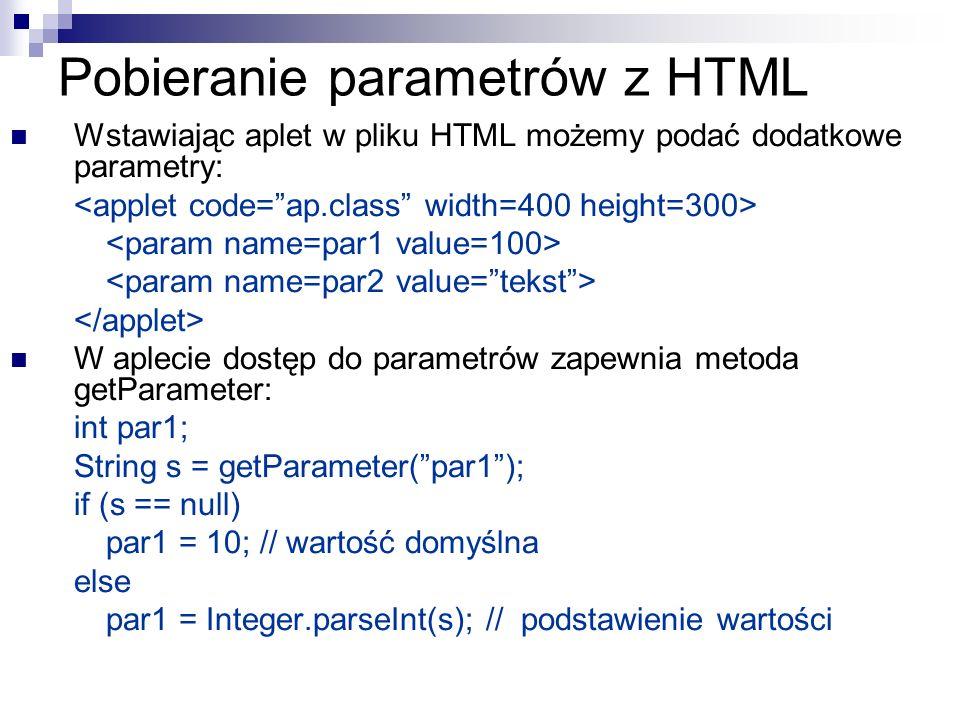 Pobieranie parametrów z HTML Wstawiając aplet w pliku HTML możemy podać dodatkowe parametry: W aplecie dostęp do parametrów zapewnia metoda getParamet