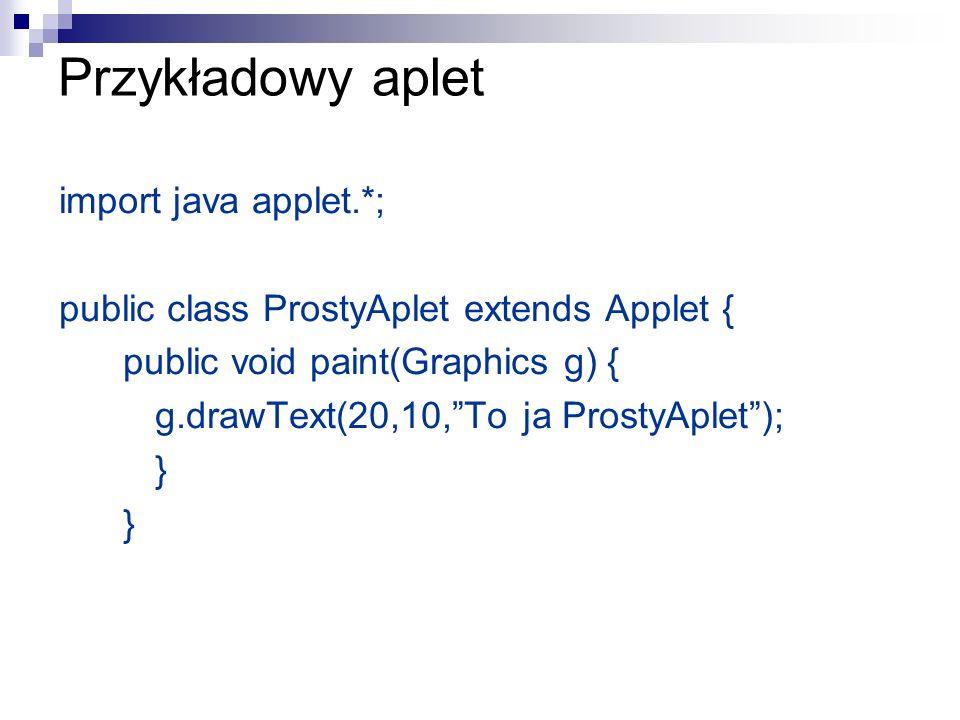 Najważniejsze składowe apletu import java applet.*; public class NazwaApletu extends Applet { public void init() {// inicjacja apletu } public void start() {// wznowienie pracy } public void stop() {// wstrzymanie pracy } public void destroy() {// zamykanie okna przeglądarki } public void paint(Graphics g) { // malowanie } public void repaint() { // odświeżanie po zmianie wyglądu }
