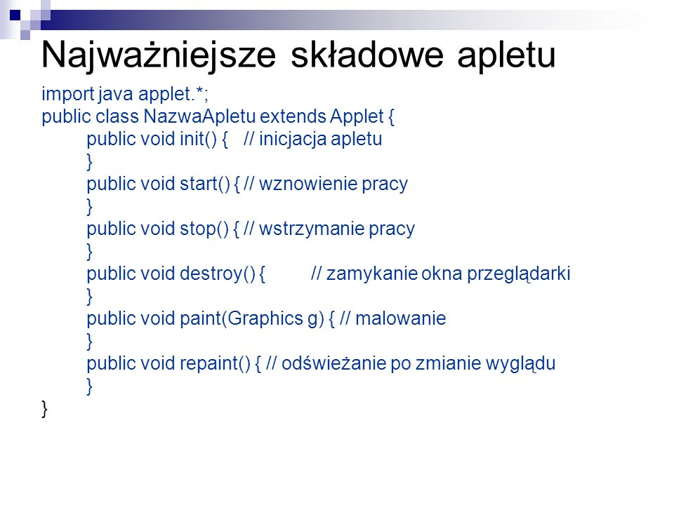 Przykład apletu – wybór koloru private void niebieskiMouseMoved(java.awt.event.MouseEvent evt){ aktualny.setBackground(new java.awt.Color(0, 0, 255)); } private void niebieskiMouseClicked(java.awt.event.MouseEvent evt) { wybrany.setBackground(new java.awt.Color(0, 0, 255 )); } private void zielonyMouseMoved(java.awt.event.MouseEvent evt) { aktualny.setBackground(new java.awt.Color(0,255,0)); } private void zielonyMouseClicked(java.awt.event.MouseEvent evt) { wybrany.setBackground(new java.awt.Color(0,255,0)); } private void czerwonyMouseMoved(java.awt.event.MouseEvent evt) { aktualny.setBackground(new java.awt.Color(255,0,0)); } private void czerwonyMouseClicked(java.awt.event.MouseEvent evt) { wybrany.setBackground(new java.awt.Color(255,0,0)); }