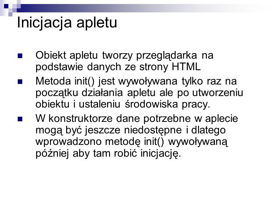 Inicjacja apletu Obiekt apletu tworzy przeglądarka na podstawie danych ze strony HTML Metoda init() jest wywoływana tylko raz na początku działania ap