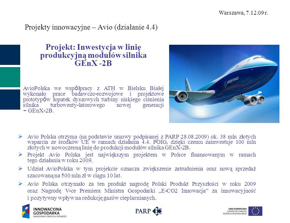 Warszawa, 7.12.09 r. Projekty innowacyjne – Avio (działanie 4.4) Projekt: Inwestycja w linię produkcyjną modułów silnika GEnX -2B AvioPolska we wsp ó