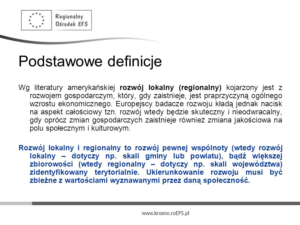 www.krosno.roEFS.pl Podstawowe definicje Lokalny rozwój gospodarczy to proces, dzięki któremu podnosi się jakość życia mieszkańców, tworząc przez to nową społeczność i pobudzając postęp gospodarczy.
