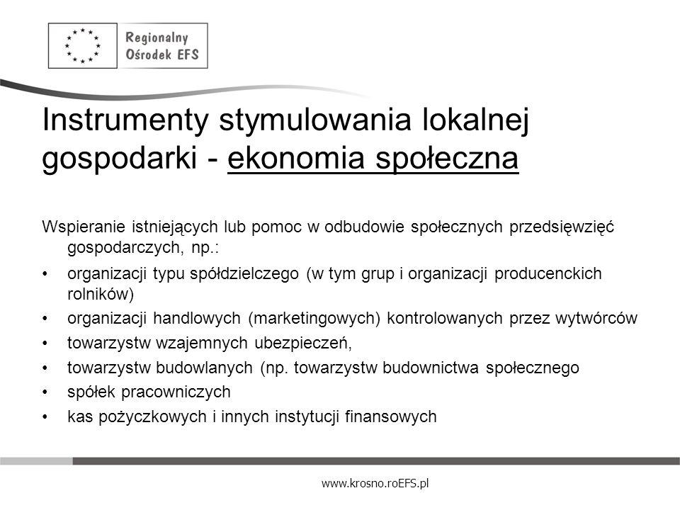 www.krosno.roEFS.pl Instrumenty stymulowania lokalnej gospodarki - ekonomia społeczna Wspieranie istniejących lub pomoc w odbudowie społecznych przeds
