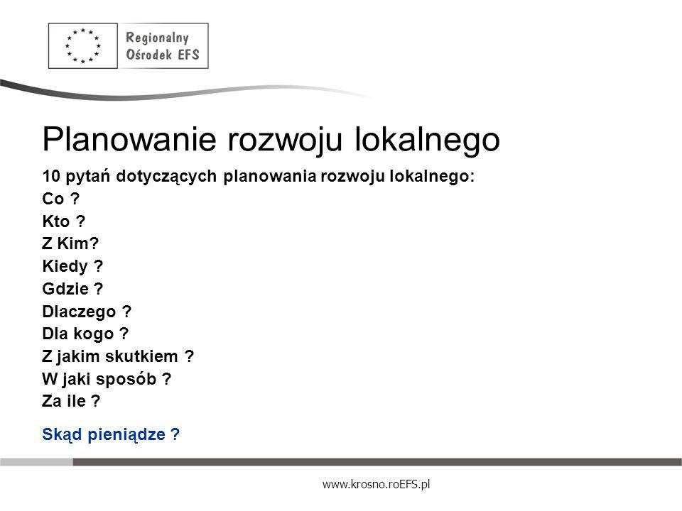www.krosno.roEFS.pl Planowanie rozwoju lokalnego 10 pytań dotyczących planowania rozwoju lokalnego: Co ? Kto ? Z Kim? Kiedy ? Gdzie ? Dlaczego ? Dla k