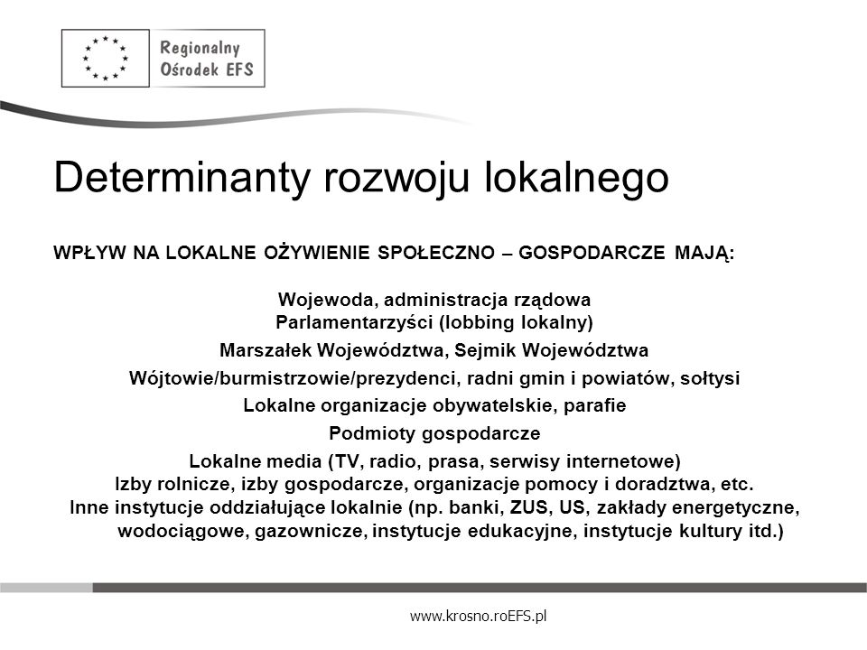 www.krosno.roEFS.pl Determinanty rozwoju lokalnego Zasoby gospodarki lokalnej: ZASOBY NATURALNE - to żywność, lasy minerały, zasoby wodne, klimat, struktura gleb i elementy chronionego krajobrazu i rezerwaty dzikiej zwierzyny, słowem wszystko to co w naturalny sposób bez ingerencji człowieka stanowi bogactwo danego terenu.