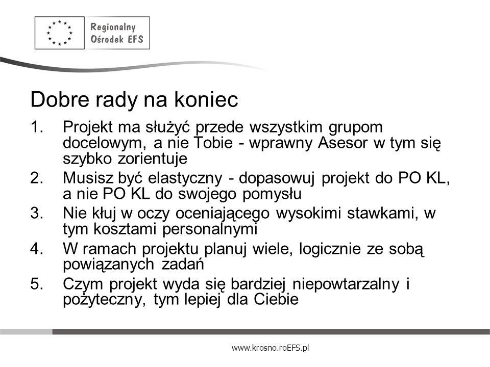 www.krosno.roEFS.pl Dobre rady na koniec 1.Projekt ma służyć przede wszystkim grupom docelowym, a nie Tobie - wprawny Asesor w tym się szybko zorientu