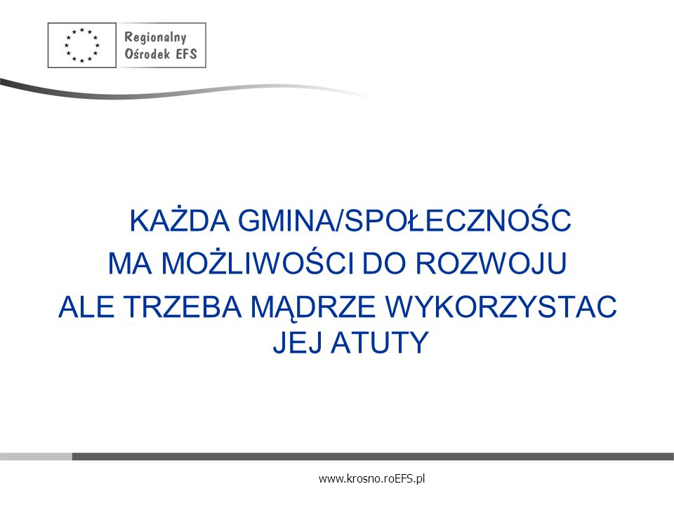 www.krosno.roEFS.pl Instrumenty stymulowania lokalnej gospodarki - organizacyjne szybka ścieżka administracyjna; współpraca pomiędzy samorządami; kontakty ze środowiskiem lokalnych przedsiębiorców; strategia gospodarowania mieniem komunalnym; działalność gospodarcza samorządu; prywatyzacja mienia komunalnego; wspieranie inwestycji prywatno – publicznych; wspieranie lokalnego systemu edukacji.