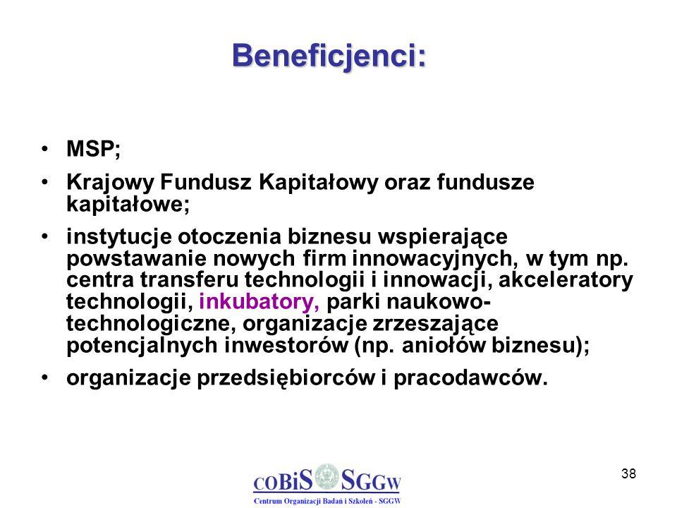 38 Beneficjenci: MSP; Krajowy Fundusz Kapitałowy oraz fundusze kapitałowe; instytucje otoczenia biznesu wspierające powstawanie nowych firm innowacyjn