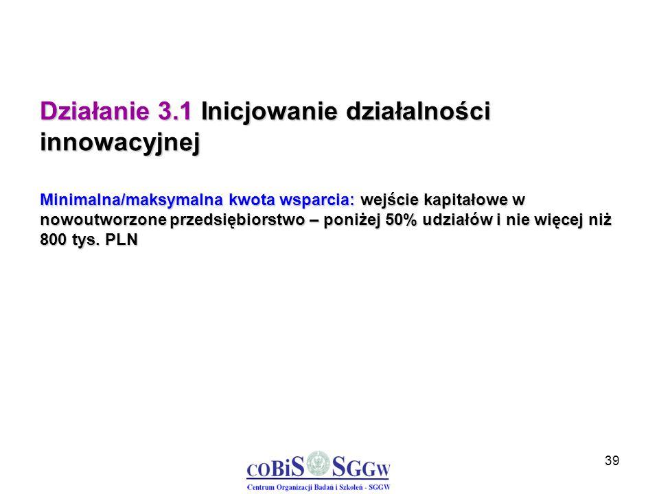 39 Działanie 3.1 Inicjowanie działalności innowacyjnej Minimalna/maksymalna kwota wsparcia: wejście kapitałowe w nowoutworzone przedsiębiorstwo – poni