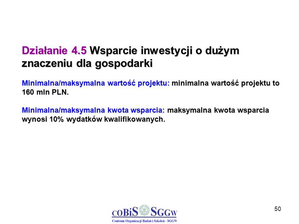 50 Działanie 4.5 Wsparcie inwestycji o dużym znaczeniu dla gospodarki Minimalna/maksymalna wartość projektu: minimalna wartość projektu to 160 mln PLN
