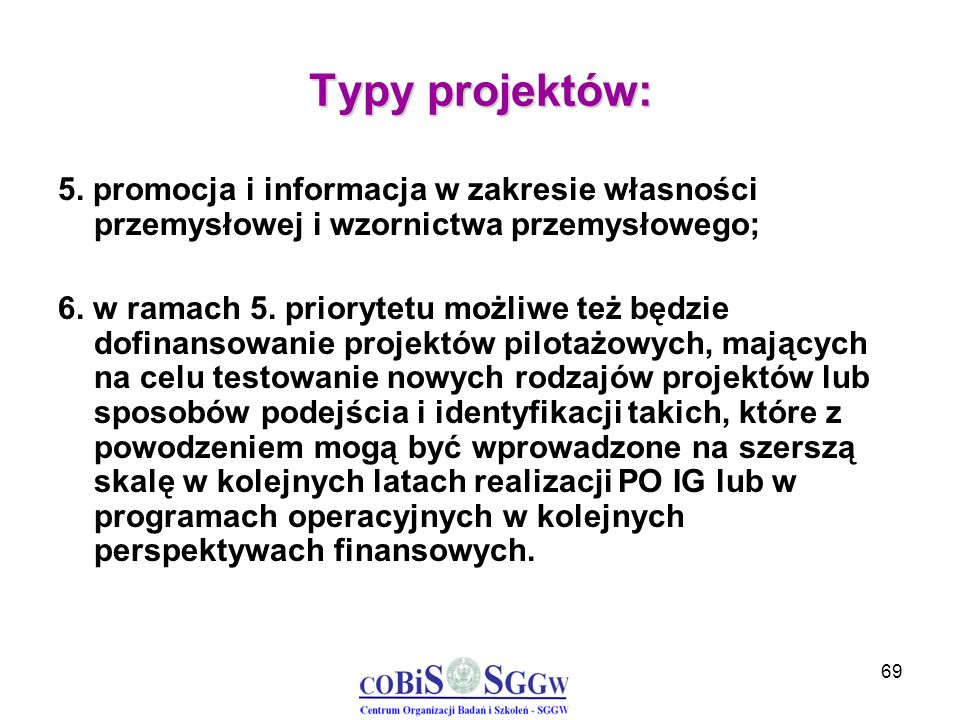 69 Typy projektów: 5. promocja i informacja w zakresie własności przemysłowej i wzornictwa przemysłowego; 6. w ramach 5. priorytetu możliwe też będzie