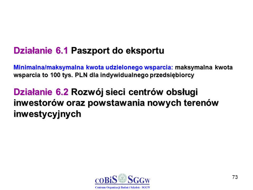 73 Działanie 6.1 Paszport do eksportu Minimalna/maksymalna kwota udzielonego wsparcia: maksymalna kwota wsparcia to 100 tys. PLN dla indywidualnego pr