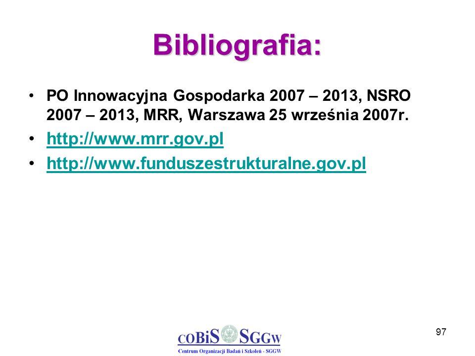 97 Bibliografia: PO Innowacyjna Gospodarka 2007 – 2013, NSRO 2007 – 2013, MRR, Warszawa 25 września 2007r. http://www.mrr.gov.pl http://www.funduszest