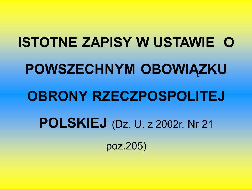 ISTOTNE ZAPISY W USTAWIE O POWSZECHNYM OBOWIĄZKU OBRONY RZECZPOSPOLITEJ POLSKIEJ (Dz. U. z 2002r. Nr 21 poz.205)