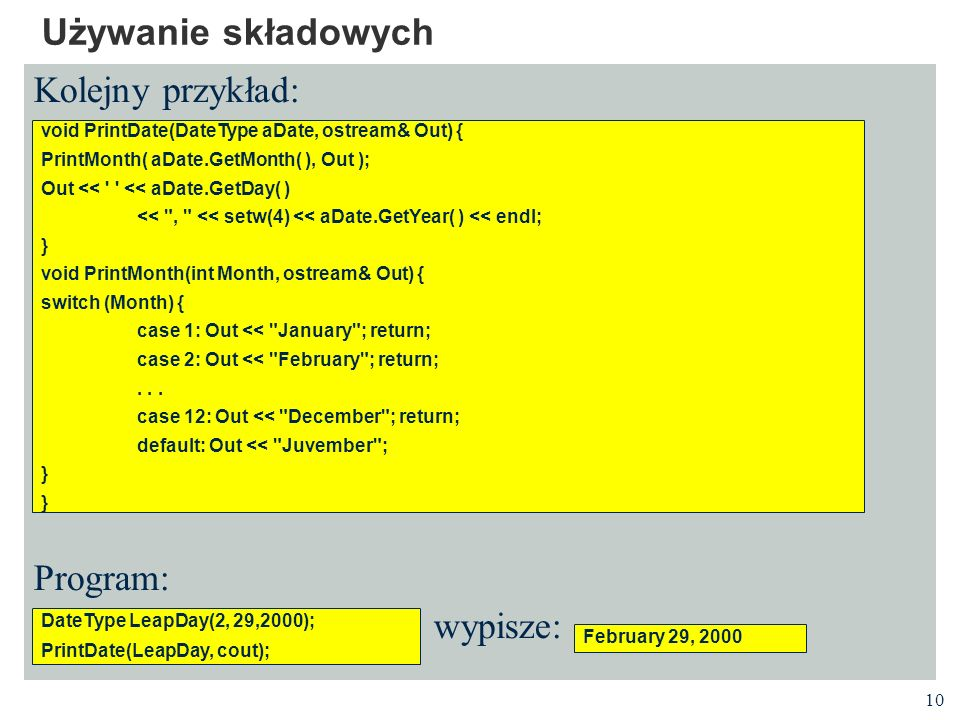 10 Używanie składowych Kolejny przykład: Program: wypisze: void PrintDate(DateType aDate, ostream& Out) { PrintMonth( aDate.GetMonth( ), Out ); Out <<