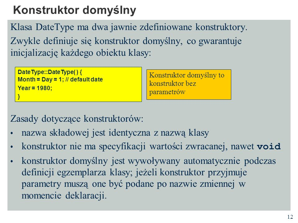 12 Konstruktor domyślny Klasa DateType ma dwa jawnie zdefiniowane konstruktory. Zwykle definiuje się konstruktor domyślny, co gwarantuje inicjalizację