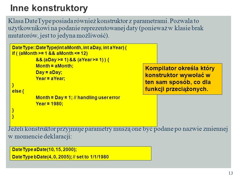 13 Inne konstruktory Klasa DateType posiada również konstruktor z parametrami. Pozwala to użytkownikowi na podanie reprezentowanej daty (ponieważ w kl