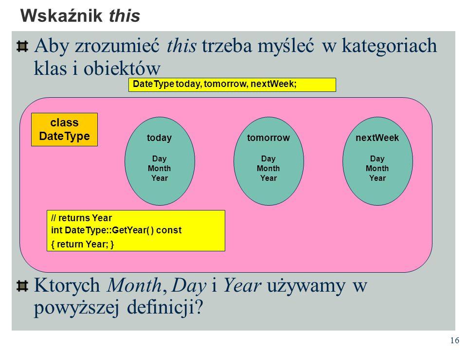 16 Aby zrozumieć this trzeba myśleć w kategoriach klas i obiektów Ktorych Month, Day i Year używamy w powyższej definicji? Wskaźnik this DateType toda