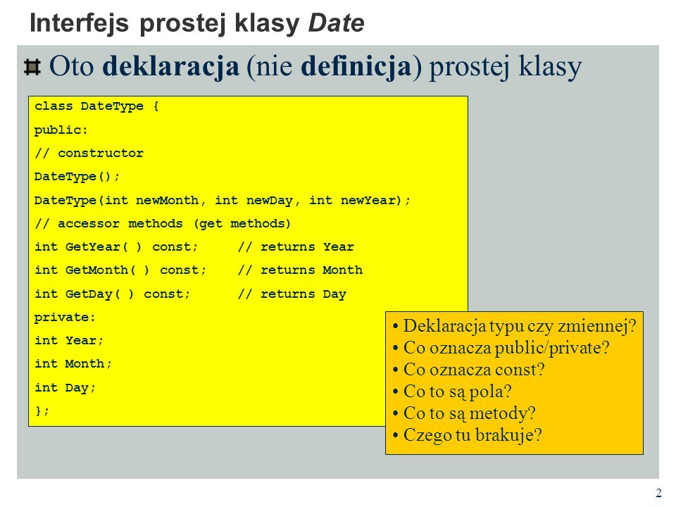 2 Oto deklaracja (nie definicja) prostej klasy Interfejs prostej klasy Date class DateType { public: // constructor DateType(); DateType(int newMonth,
